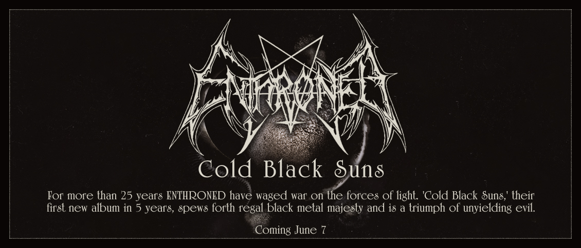 For more than 25 years, the black horde of ENTHRONED (feat. members of NIGHTBRINGER, EMPTINESS) have waged war on the forces of light. 'Cold Black Suns,' their first album in five years, spews forth regal black metal majesty forged in the fire of the genre's early wars. ENTHRONED's ceremonial sacrilege burns unabated and  'Cold Black Suns' is a triumph of unyielding evil.