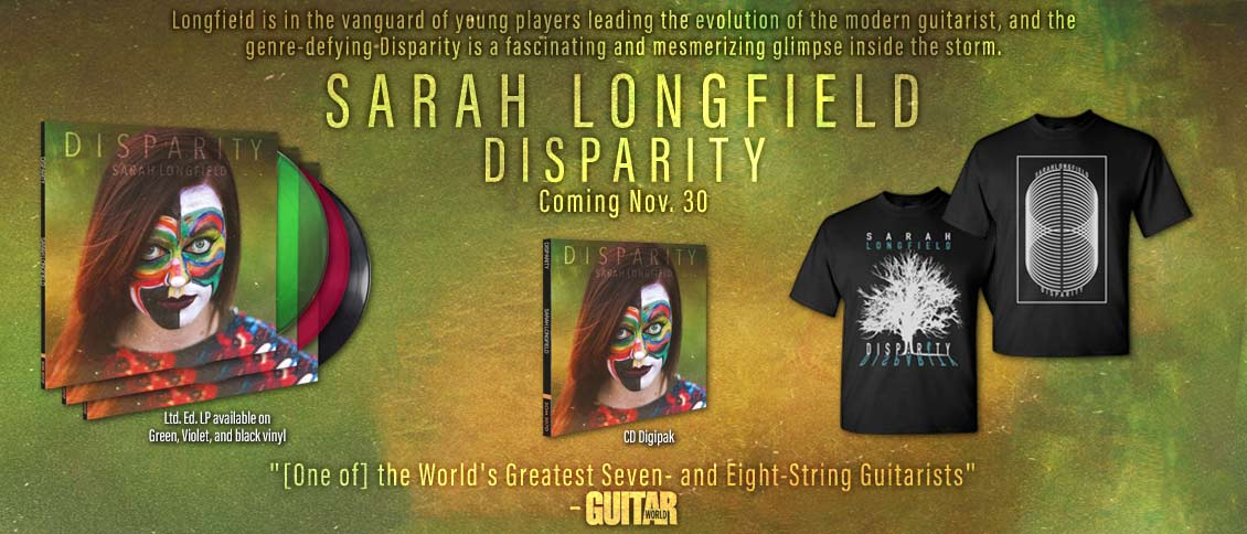 Guitar prodigy and multi-instrumentalist Sarah Longfield unveils the brilliant new album 'Disparity'. Her first album with new label Season of Mist, 'Disparity' sees Longfield raise her virtuosic playing and unique tapping technique (adapted from piano-playing fundamentals) to astounding new heights. Her music defies all genre constriction while artfully melding complex melodies with incredible levels of guitar shred. Longfield is in the vanguard of young players leading the evolution of the modern guitarist, 'Disparity'and is a fascinating and mesmerizing glimpse inside the storm.
