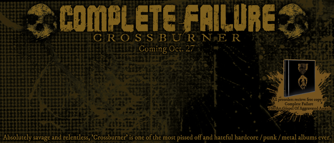 COMPLETE FAILURE unleash their vicious new album 'Crossburner'. An absolutely savage and relentless listen, 'Crossburner' is a raw and ragged explosion of venom and malice that reaches new levels of sonic violence. A prolonged beating over 14 tracks, 'Crossburner' is one of the most pissed off and hateful hardcore / punk / metal albums ever.